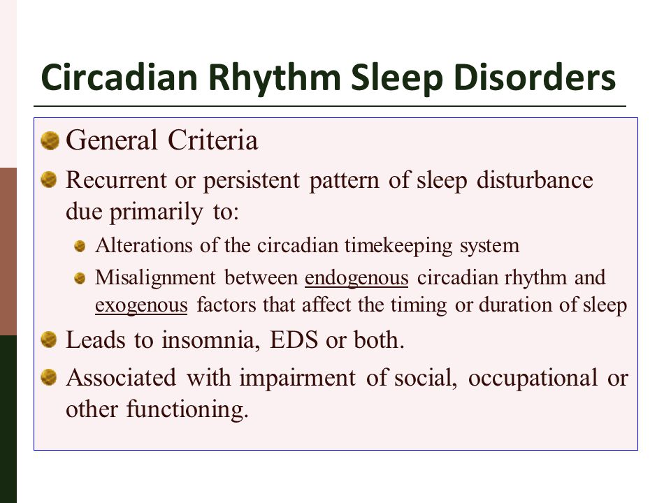 Circadian Rhythm Sleep Disorders General Criteria Recurrent or persistent pattern of sleep disturbance due primarily to: Alterations of the circadian