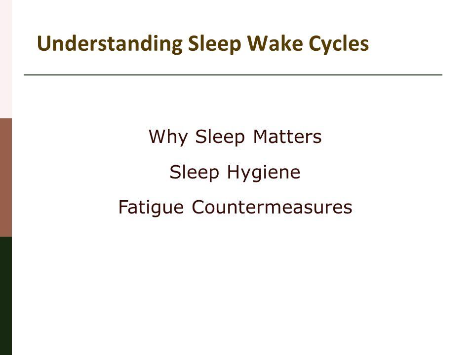 Understanding Sleep Wake Cycles Why Sleep Matters Sleep Hygiene Fatigue Countermeasures
