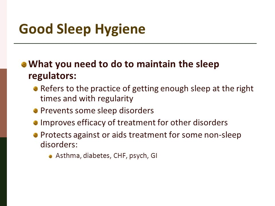 Good Sleep Hygiene What you need to do to maintain the sleep regulators: Refers to the practice of getting enough sleep at the right times and with re