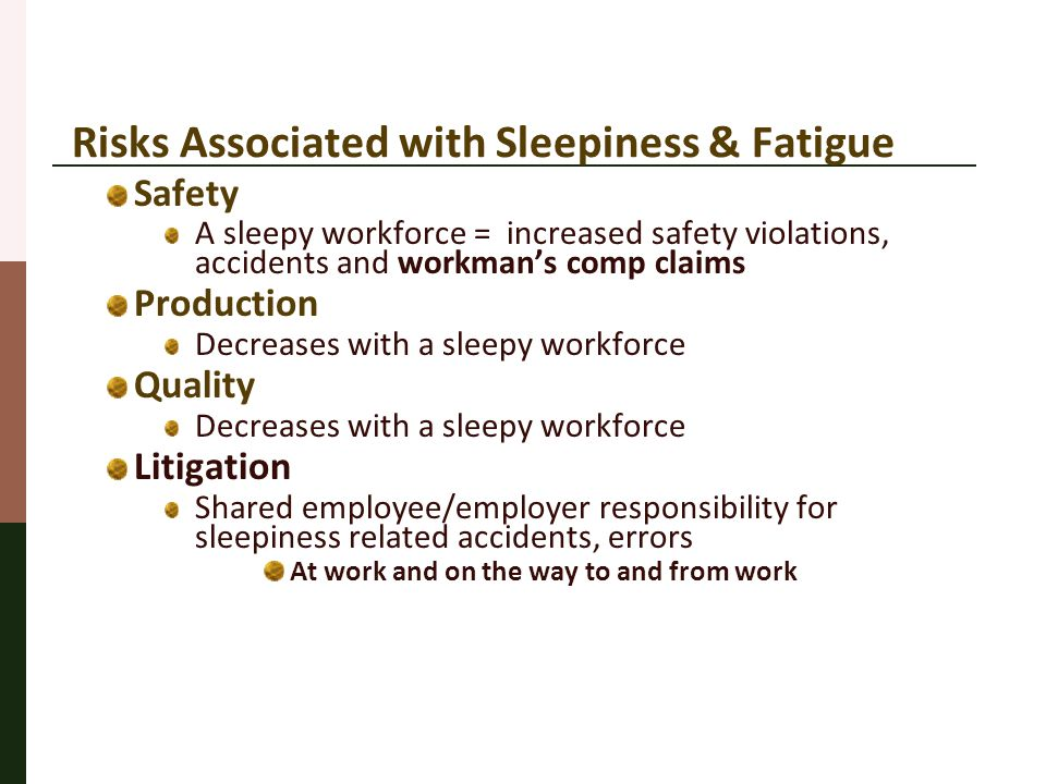 Risks Associated with Sleepiness & Fatigue Safety A sleepy workforce = increased safety violations, accidents and workman's comp claims Production Dec
