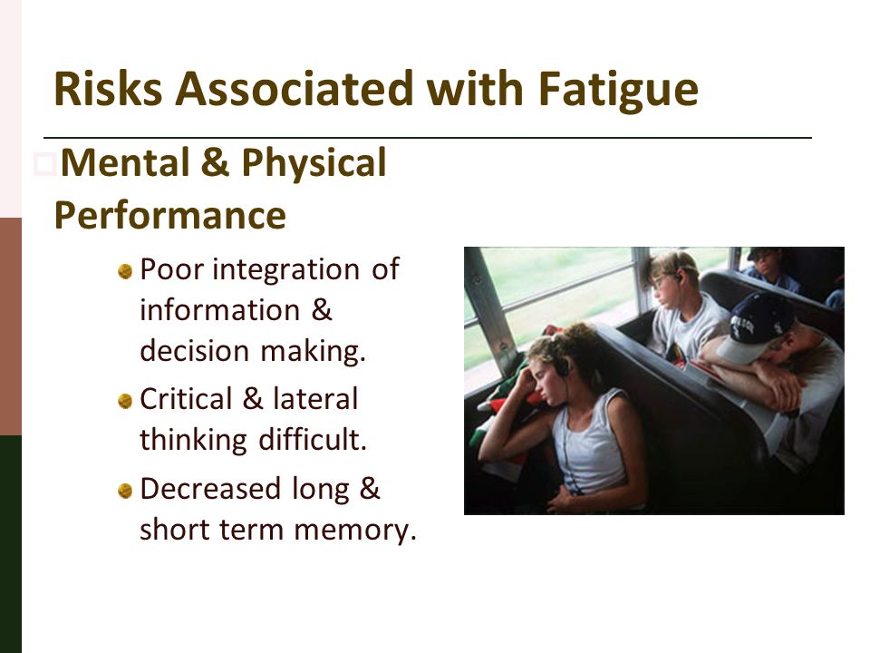 Risks Associated with Fatigue  Mental & Physical Performance Poor integration of information & decision making. Critical & lateral thinking difficult