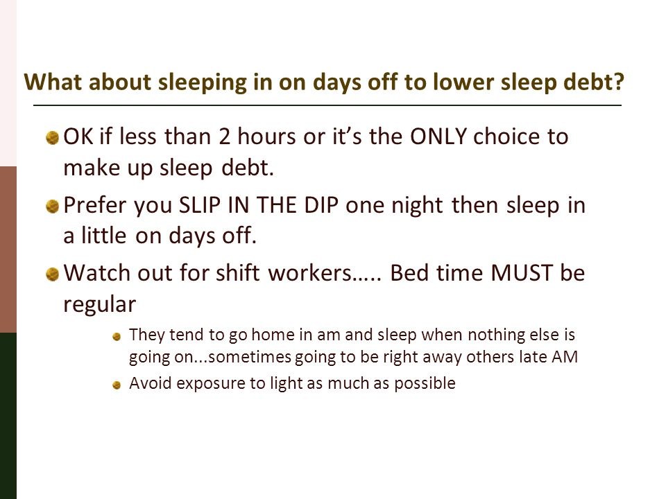 What about sleeping in on days off to lower sleep debt? OK if less than 2 hours or it's the ONLY choice to make up sleep debt. Prefer you SLIP IN THE