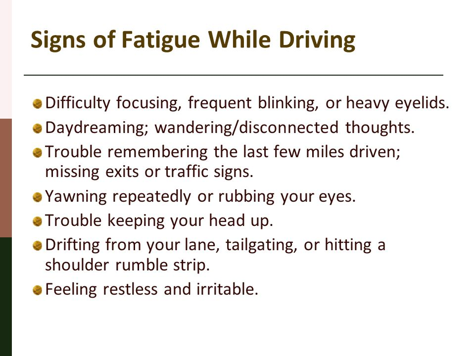 Signs of Fatigue While Driving Difficulty focusing, frequent blinking, or heavy eyelids. Daydreaming; wandering/disconnected thoughts. Trouble remembe