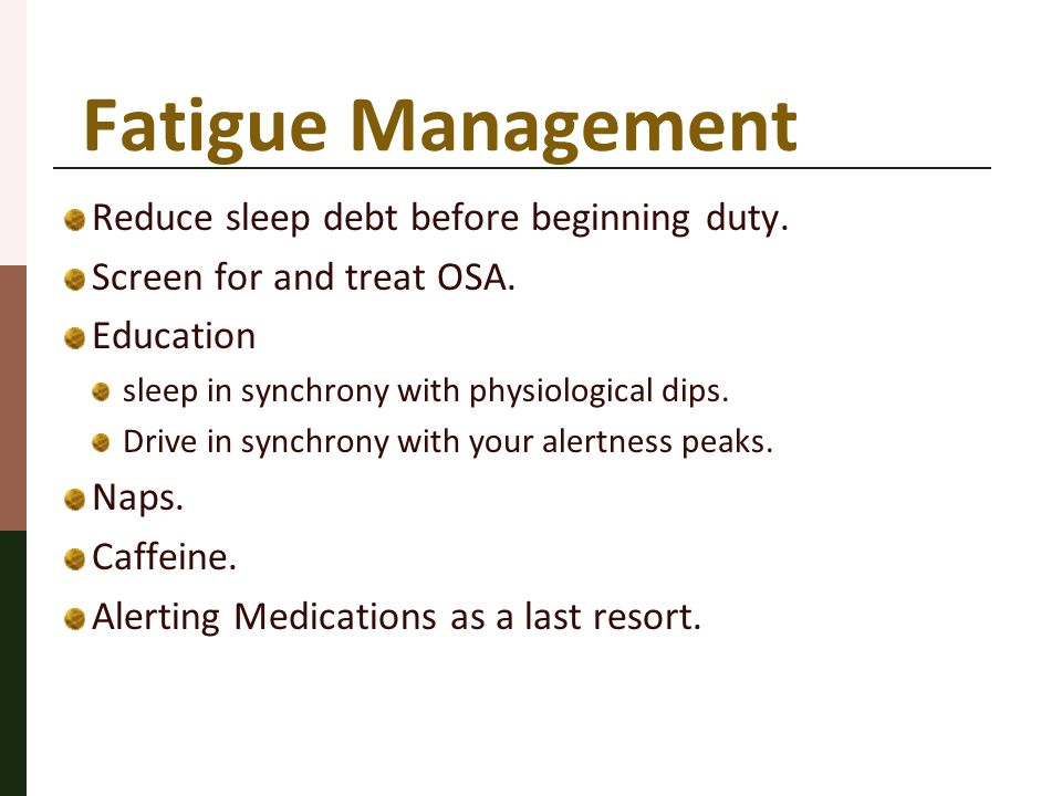Fatigue Management Reduce sleep debt before beginning duty. Screen for and treat OSA. Education sleep in synchrony with physiological dips. Drive in s