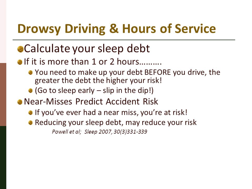 Drowsy Driving & Hours of Service Calculate your sleep debt If it is more than 1 or 2 hours………. You need to make up your debt BEFORE you drive, the gr