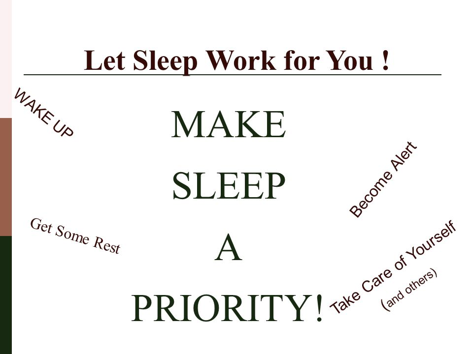 MAKE SLEEP A PRIORITY! Let Sleep Work for You ! Become Alert WAKE UP Get Some Rest Take Care of Yourself ( and others)
