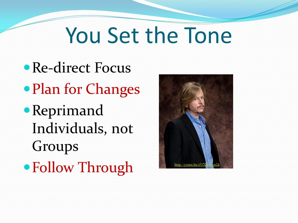 You Set the Tone Re-direct Focus Plan for Changes Reprimand Individuals, not Groups Follow Through http://youtu.be/0WXhtyVs9Gk