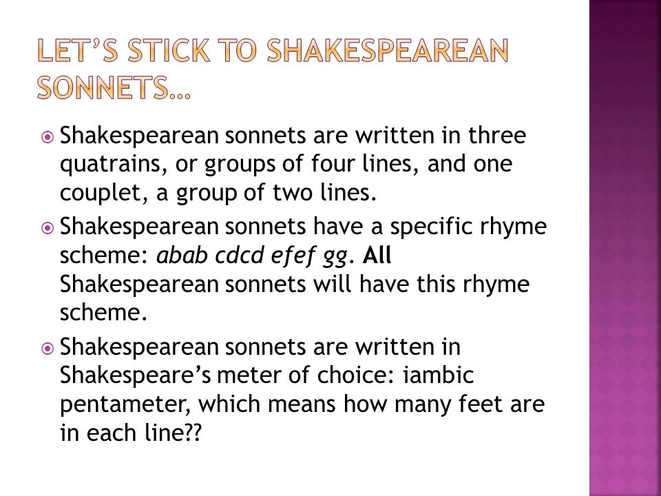  Shakespearean sonnets are written in three quatrains, or groups of four lines, and one couplet, a group of two lines.  Shakespearean sonnets have a