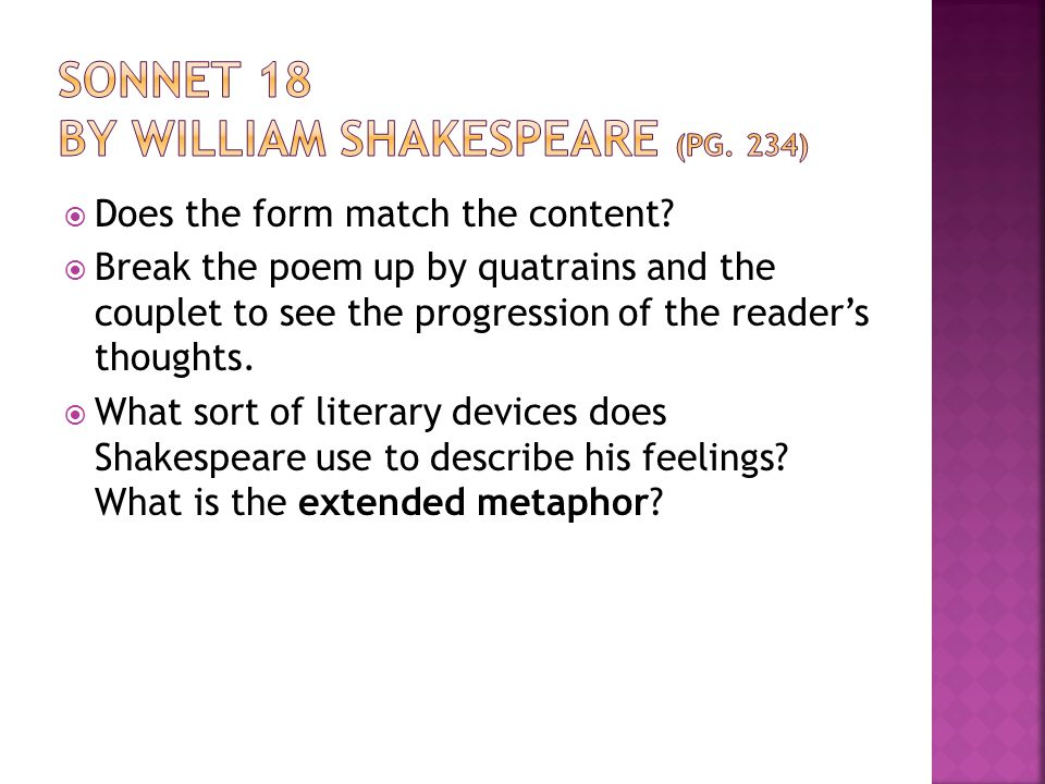  Does the form match the content?  Break the poem up by quatrains and the couplet to see the progression of the reader's thoughts.  What sort of li
