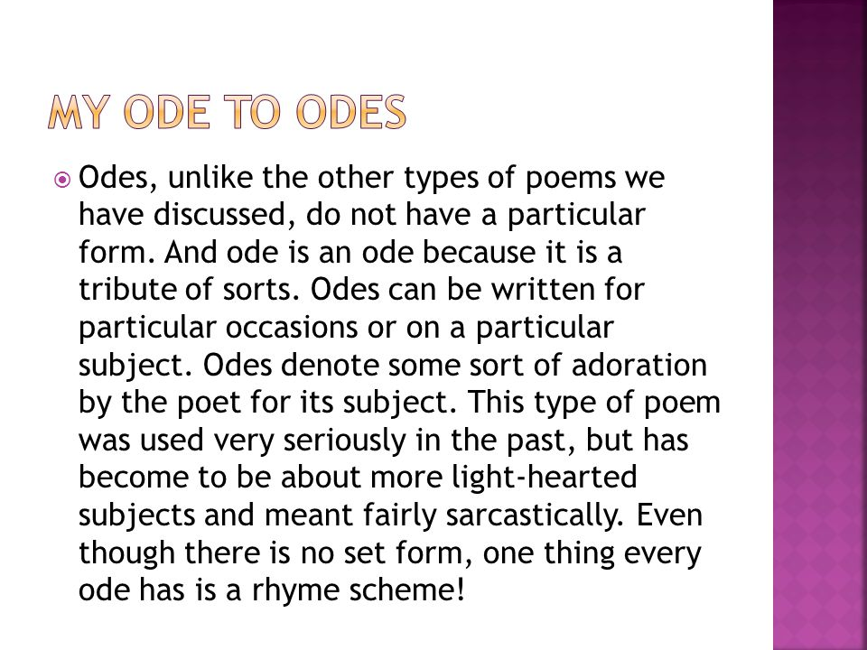 Odes, unlike the other types of poems we have discussed, do not have a particular form. And ode is an ode because it is a tribute of sorts. Odes can
