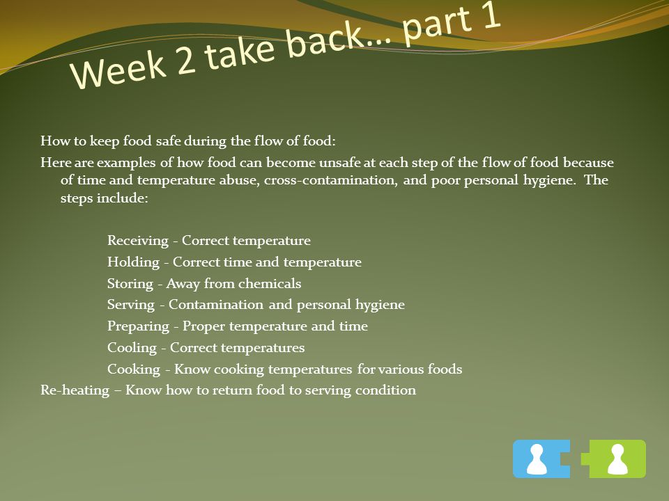 Week 2 take back… part 1 How to keep food safe during the flow of food: Here are examples of how food can become unsafe at each step of the flow of food because of time and temperature abuse, cross-contamination, and poor personal hygiene.