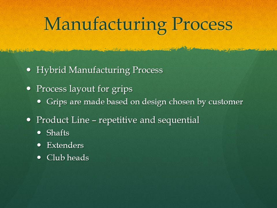 Manufacturing Process Hybrid Manufacturing Process Hybrid Manufacturing Process Process layout for grips Process layout for grips Grips are made based on design chosen by customer Grips are made based on design chosen by customer Product Line – repetitive and sequential Product Line – repetitive and sequential Shafts Shafts Extenders Extenders Club heads Club heads