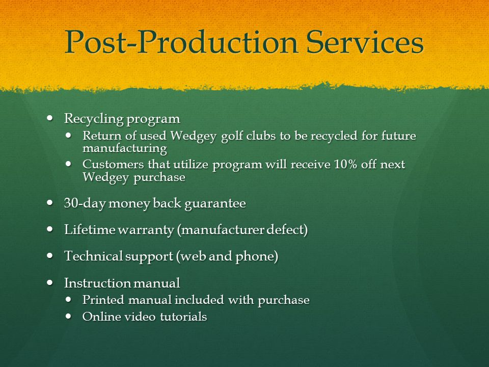 Post-Production Services Recycling program Recycling program Return of used Wedgey golf clubs to be recycled for future manufacturing Return of used Wedgey golf clubs to be recycled for future manufacturing Customers that utilize program will receive 10% off next Wedgey purchase Customers that utilize program will receive 10% off next Wedgey purchase 30-day money back guarantee 30-day money back guarantee Lifetime warranty (manufacturer defect) Lifetime warranty (manufacturer defect) Technical support (web and phone) Technical support (web and phone) Instruction manual Instruction manual Printed manual included with purchase Printed manual included with purchase Online video tutorials Online video tutorials