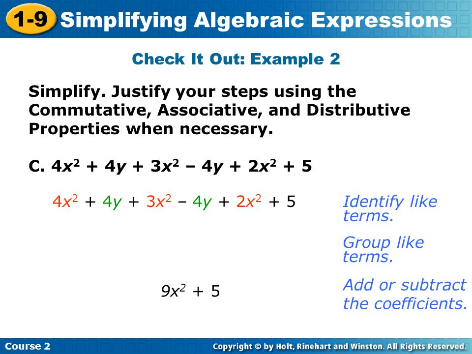 Course 2 1-9 Simplifying Algebraic Expressions Check It Out: Example 2 C. 4x 2 + 4y + 3x 2 – 4y + 2x 2 + 5 9x 2 + 5 Identify like terms. Add or subtra