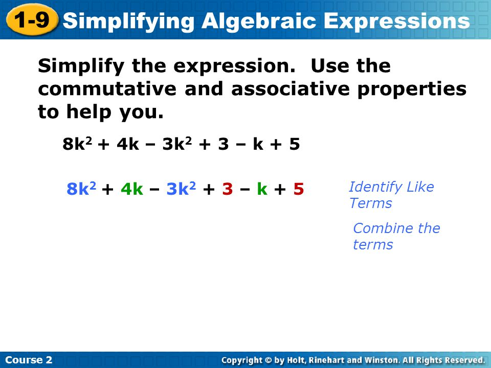 Course 2 1-9 Simplifying Algebraic Expressions Simplify the expression. Use the commutative and associative properties to help you. 8k 2 + 4k – 3k 2 +