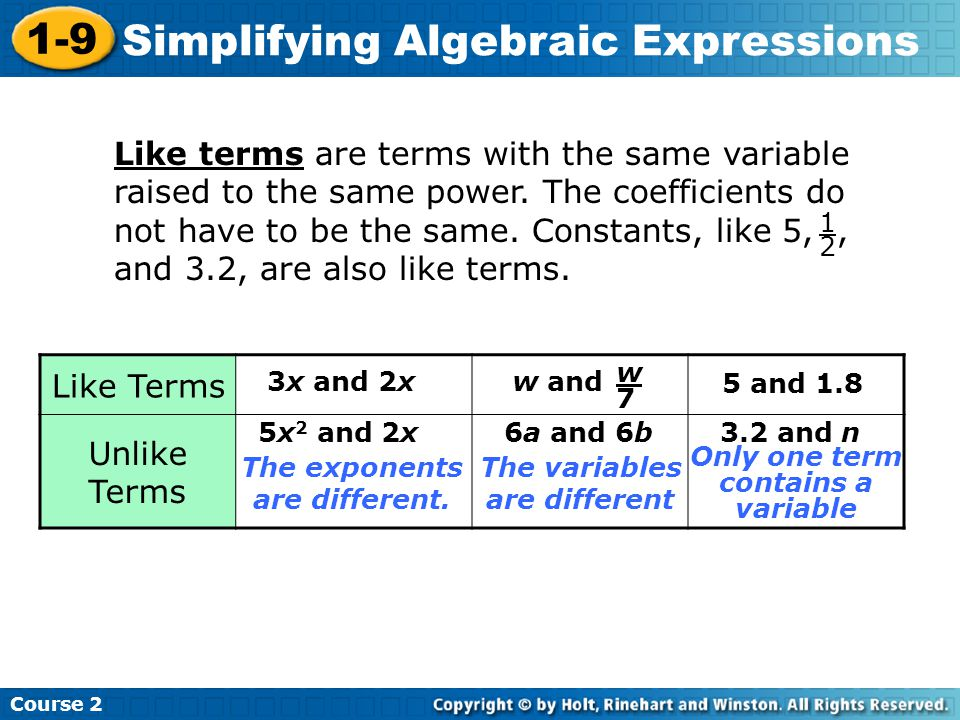 Course 2 1-9 Simplifying Algebraic Expressions Like terms are terms with the same variable raised to the same power. The coefficients do not have to b