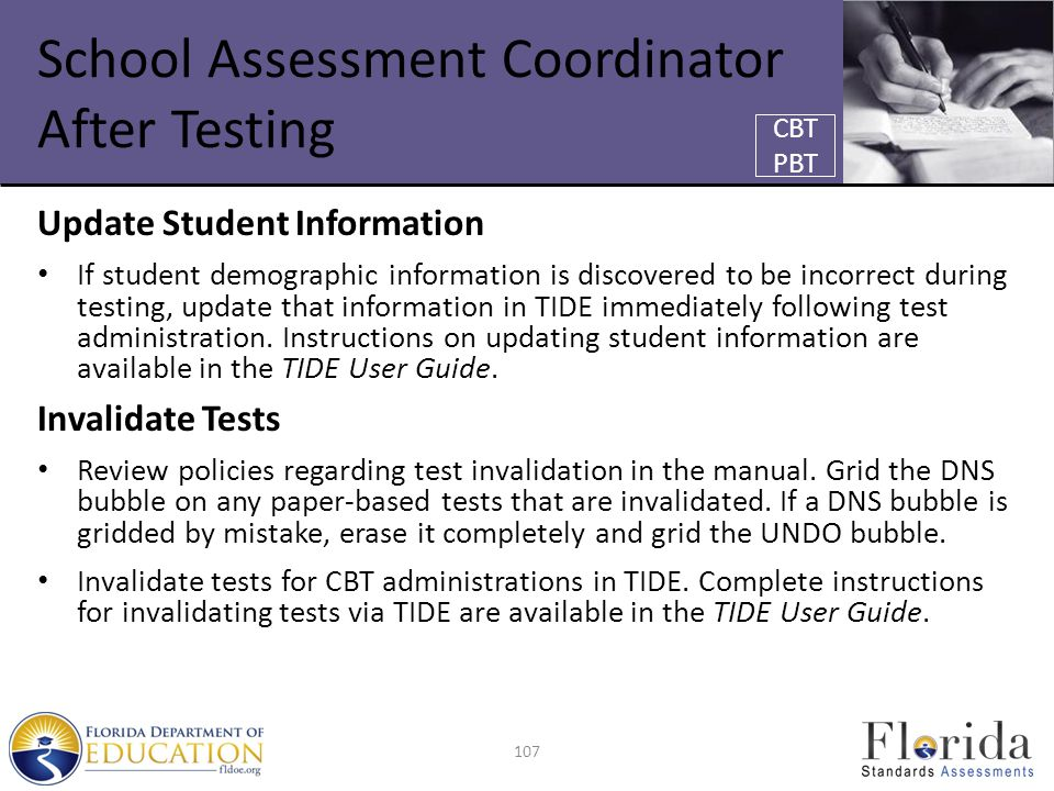 School Assessment Coordinator After Testing Update Student Information If student demographic information is discovered to be incorrect during testing, update that information in TIDE immediately following test administration.