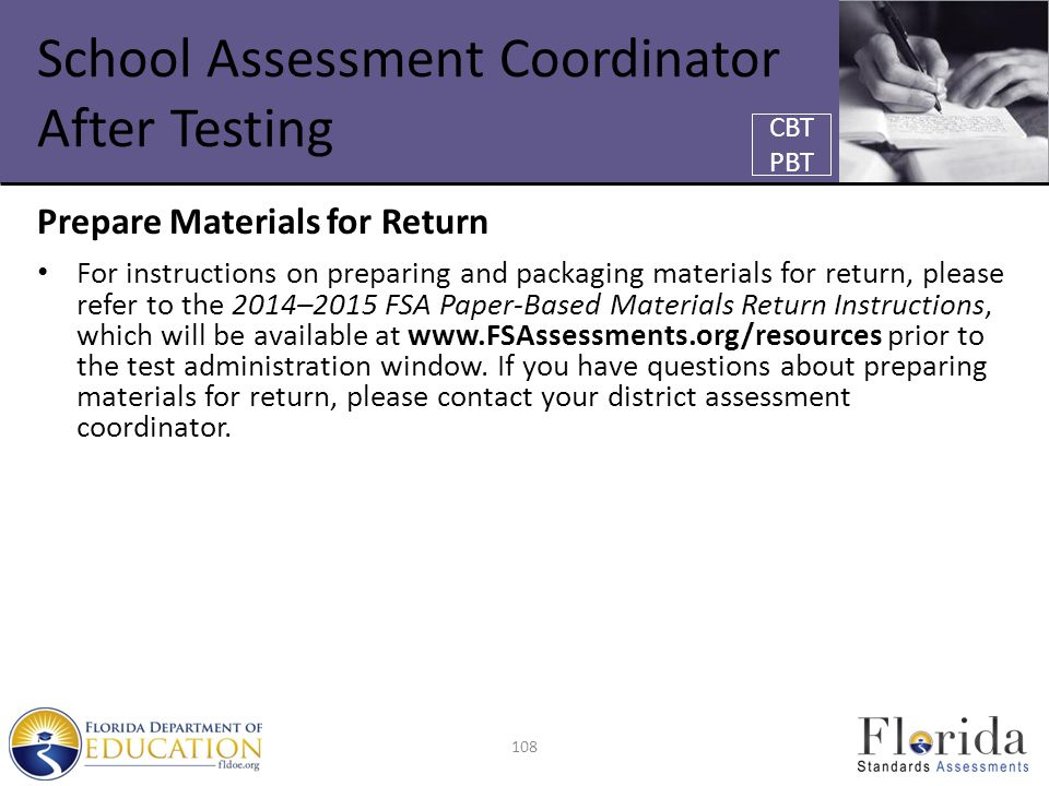 School Assessment Coordinator After Testing Prepare Materials for Return For instructions on preparing and packaging materials for return, please refer to the 2014–2015 FSA Paper-Based Materials Return Instructions, which will be available at www.FSAssessments.org/resources prior to the test administration window.