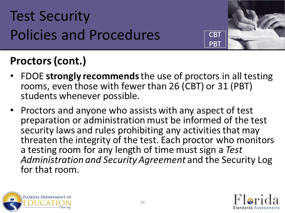 Test Security Policies and Procedures Proctors (cont.) FDOE strongly recommends the use of proctors in all testing rooms, even those with fewer than 26 (CBT) or 31 (PBT) students whenever possible.