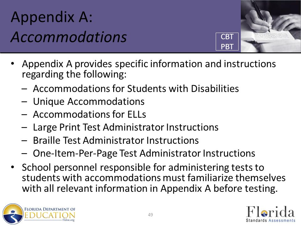 Appendix A: Accommodations Appendix A provides specific information and instructions regarding the following: –Accommodations for Students with Disabilities –Unique Accommodations –Accommodations for ELLs –Large Print Test Administrator Instructions –Braille Test Administrator Instructions –One-Item-Per-Page Test Administrator Instructions School personnel responsible for administering tests to students with accommodations must familiarize themselves with all relevant information in Appendix A before testing.