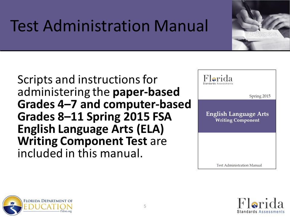 Test Administration Manual Scripts and instructions for administering the paper-based Grades 4–7 and computer-based Grades 8–11 Spring 2015 FSA English Language Arts (ELA) Writing Component Test are included in this manual.