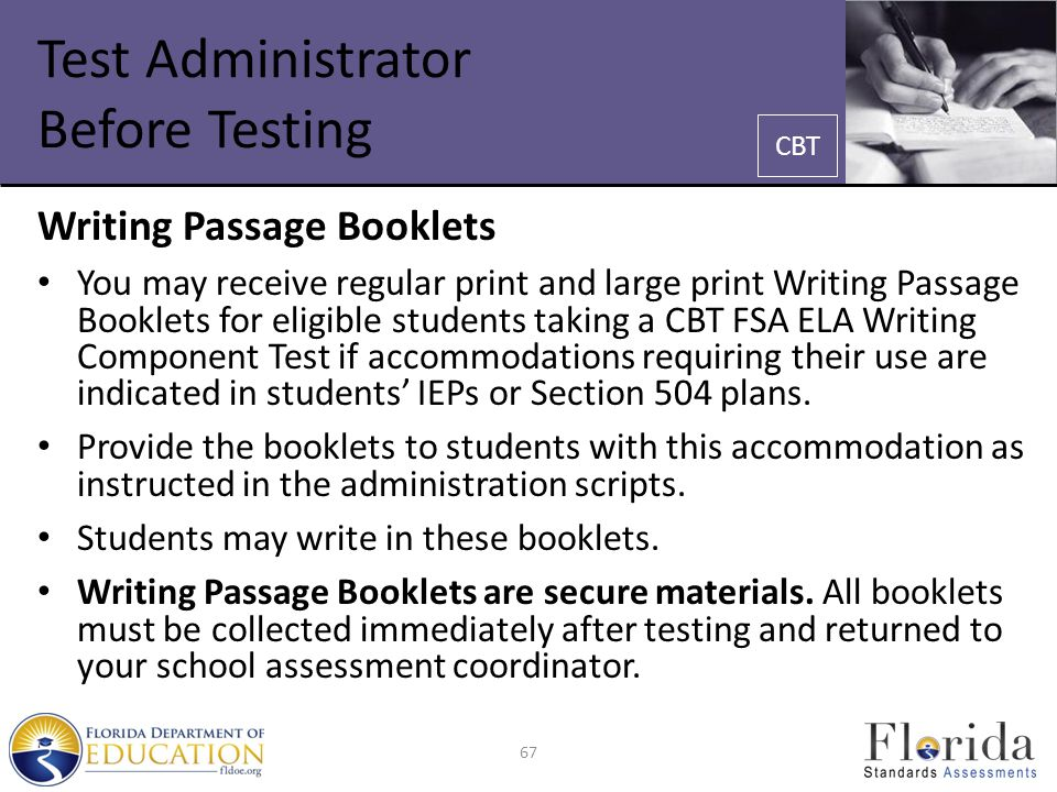 Test Administrator Before Testing Writing Passage Booklets You may receive regular print and large print Writing Passage Booklets for eligible students taking a CBT FSA ELA Writing Component Test if accommodations requiring their use are indicated in students' IEPs or Section 504 plans.