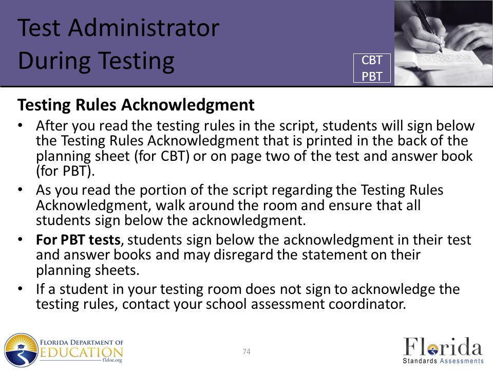 Test Administrator During Testing Testing Rules Acknowledgment After you read the testing rules in the script, students will sign below the Testing Rules Acknowledgment that is printed in the back of the planning sheet (for CBT) or on page two of the test and answer book (for PBT).