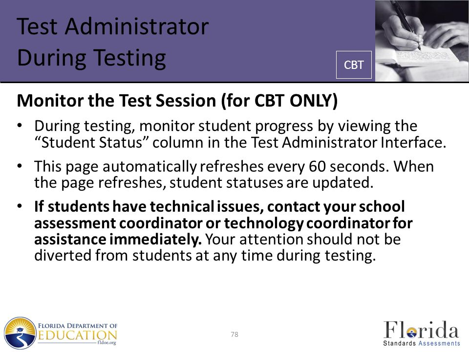 Test Administrator During Testing Monitor the Test Session (for CBT ONLY) During testing, monitor student progress by viewing the Student Status column in the Test Administrator Interface.