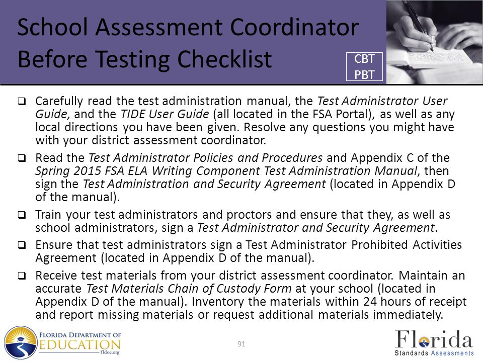 School Assessment Coordinator Before Testing Checklist  Carefully read the test administration manual, the Test Administrator User Guide, and the TIDE User Guide (all located in the FSA Portal), as well as any local directions you have been given.