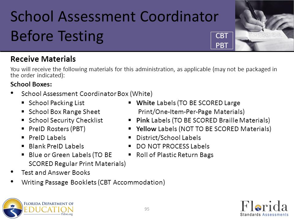 School Assessment Coordinator Before Testing Receive Materials You will receive the following materials for this administration, as applicable (may not be packaged in the order indicated): School Boxes: School Assessment Coordinator Box (White)  School Packing List  White Labels (TO BE SCORED Large  School Box Range Sheet Print/One-Item-Per-Page Materials)  School Security Checklist  Pink Labels (TO BE SCORED Braille Materials)  PreID Rosters (PBT)  Yellow Labels (NOT TO BE SCORED Materials)  PreID Labels  District/School Labels  Blank PreID Labels  DO NOT PROCESS Labels  Blue or Green Labels (TO BE  Roll of Plastic Return Bags SCORED Regular Print Materials) Test and Answer Books Writing Passage Booklets (CBT Accommodation) CBT PBT 95