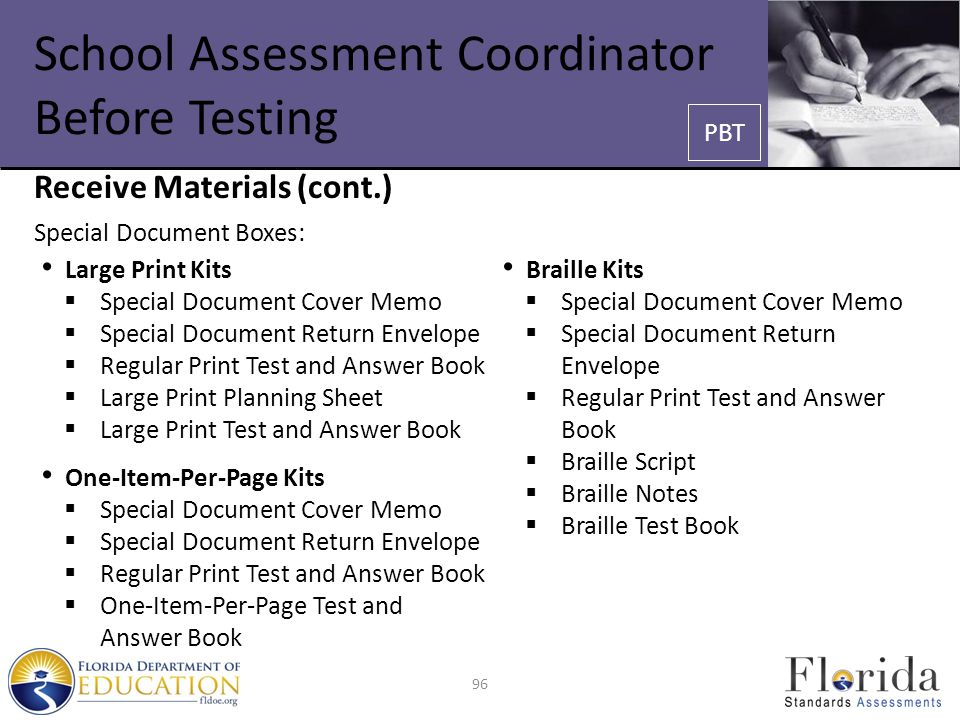 School Assessment Coordinator Before Testing Receive Materials (cont.) Special Document Boxes: Large Print Kits  Special Document Cover Memo  Special Document Return Envelope  Regular Print Test and Answer Book  Large Print Planning Sheet  Large Print Test and Answer Book One-Item-Per-Page Kits  Special Document Cover Memo  Special Document Return Envelope  Regular Print Test and Answer Book  One-Item-Per-Page Test and Answer Book Braille Kits  Special Document Cover Memo  Special Document Return Envelope  Regular Print Test and Answer Book  Braille Script  Braille Notes  Braille Test Book 96 PBT