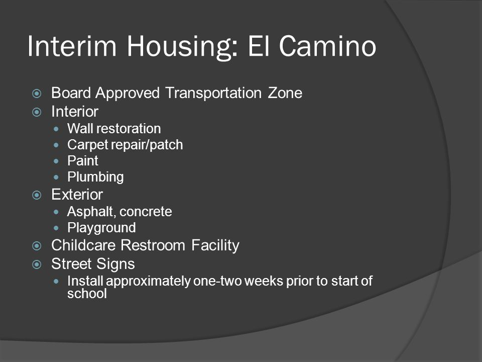 Interim Housing: El Camino  Board Approved Transportation Zone  Interior Wall restoration Carpet repair/patch Paint Plumbing  Exterior Asphalt, concrete Playground  Childcare Restroom Facility  Street Signs Install approximately one-two weeks prior to start of school