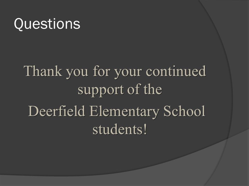 Questions Thank you for your continued support of the Deerfield Elementary School students.