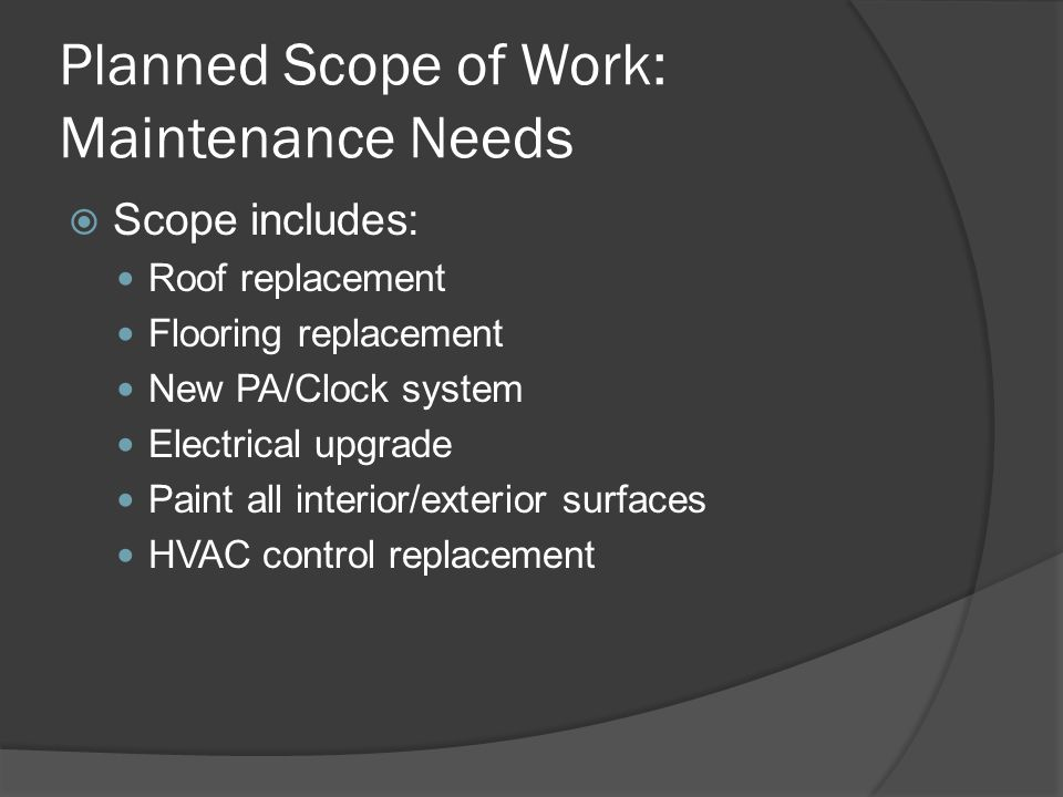Planned Scope of Work: Maintenance Needs  Scope includes: Roof replacement Flooring replacement New PA/Clock system Electrical upgrade Paint all interior/exterior surfaces HVAC control replacement