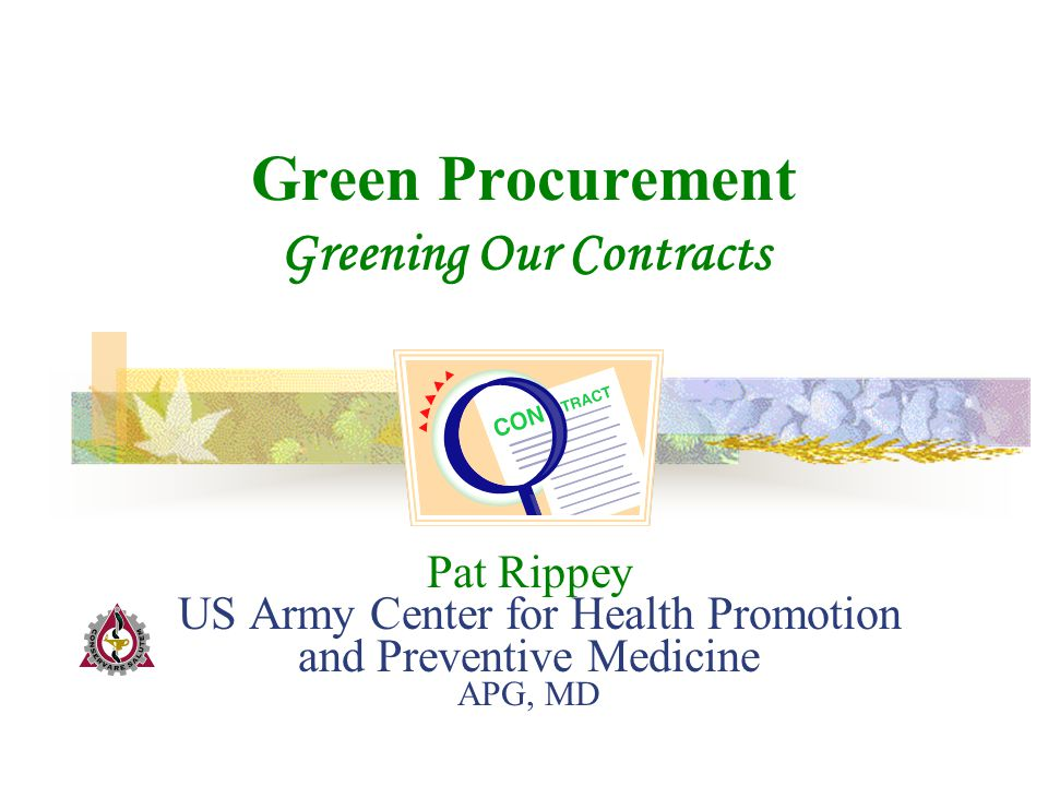 Pat Rippey US Army Center for Health Promotion and Preventive Medicine APG, MD Green Procurement Greening Our Contracts