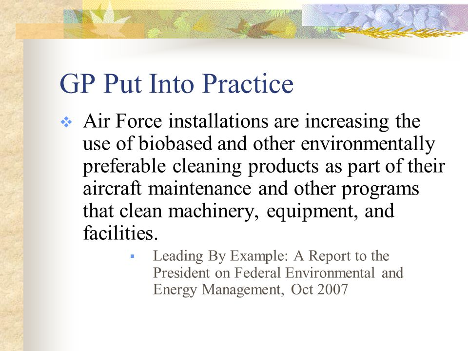 GP Put Into Practice  Air Force installations are increasing the use of biobased and other environmentally preferable cleaning products as part of their aircraft maintenance and other programs that clean machinery, equipment, and facilities.