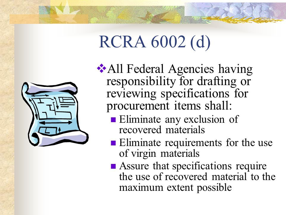 RCRA 6002 (d)  All Federal Agencies having responsibility for drafting or reviewing specifications for procurement items shall: Eliminate any exclusion of recovered materials Eliminate requirements for the use of virgin materials Assure that specifications require the use of recovered material to the maximum extent possible