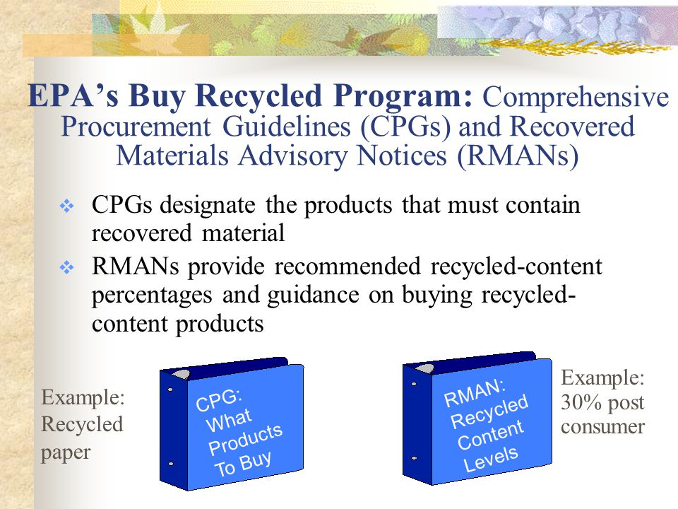 EPA's Buy Recycled Program: Comprehensive Procurement Guidelines (CPGs) and Recovered Materials Advisory Notices (RMANs)  CPGs designate the products that must contain recovered material  RMANs provide recommended recycled-content percentages and guidance on buying recycled- content products CPG: What Products To Buy RMAN: Recycled Content Levels Example: Recycled paper Example: 30% post consumer