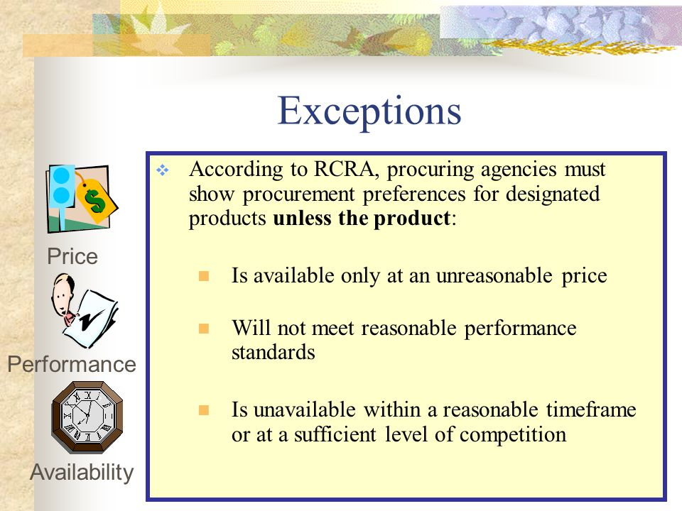 Exceptions  According to RCRA, procuring agencies must show procurement preferences for designated products unless the product: Is available only at an unreasonable price Will not meet reasonable performance standards Is unavailable within a reasonable timeframe or at a sufficient level of competition Price Performance Availability