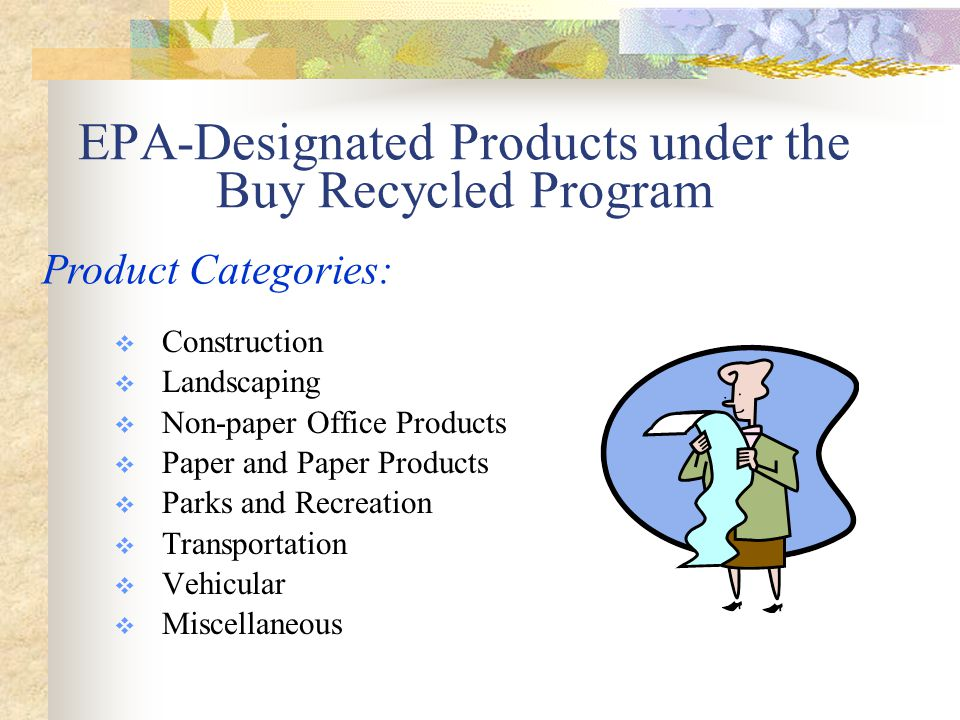 EPA-Designated Products under the Buy Recycled Program  Construction  Landscaping  Non-paper Office Products  Paper and Paper Products  Parks and Recreation  Transportation  Vehicular  Miscellaneous Product Categories: