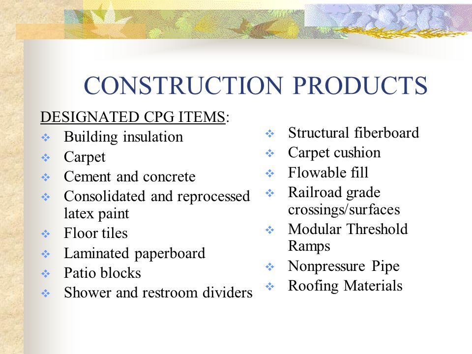 CONSTRUCTION PRODUCTS DESIGNATED CPG ITEMS:  Building insulation  Carpet  Cement and concrete  Consolidated and reprocessed latex paint  Floor tiles  Laminated paperboard  Patio blocks  Shower and restroom dividers  Structural fiberboard  Carpet cushion  Flowable fill  Railroad grade crossings/surfaces  Modular Threshold Ramps  Nonpressure Pipe  Roofing Materials