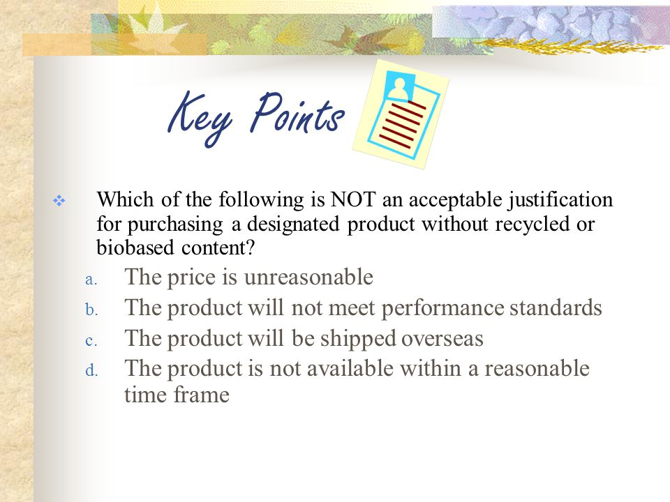 Key Points  Which of the following is NOT an acceptable justification for purchasing a designated product without recycled or biobased content.