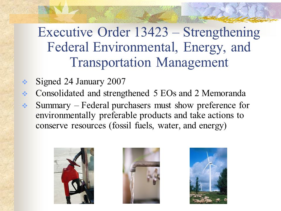 Executive Order 13423 – Strengthening Federal Environmental, Energy, and Transportation Management  Signed 24 January 2007  Consolidated and strengthened 5 EOs and 2 Memoranda  Summary – Federal purchasers must show preference for environmentally preferable products and take actions to conserve resources (fossil fuels, water, and energy)