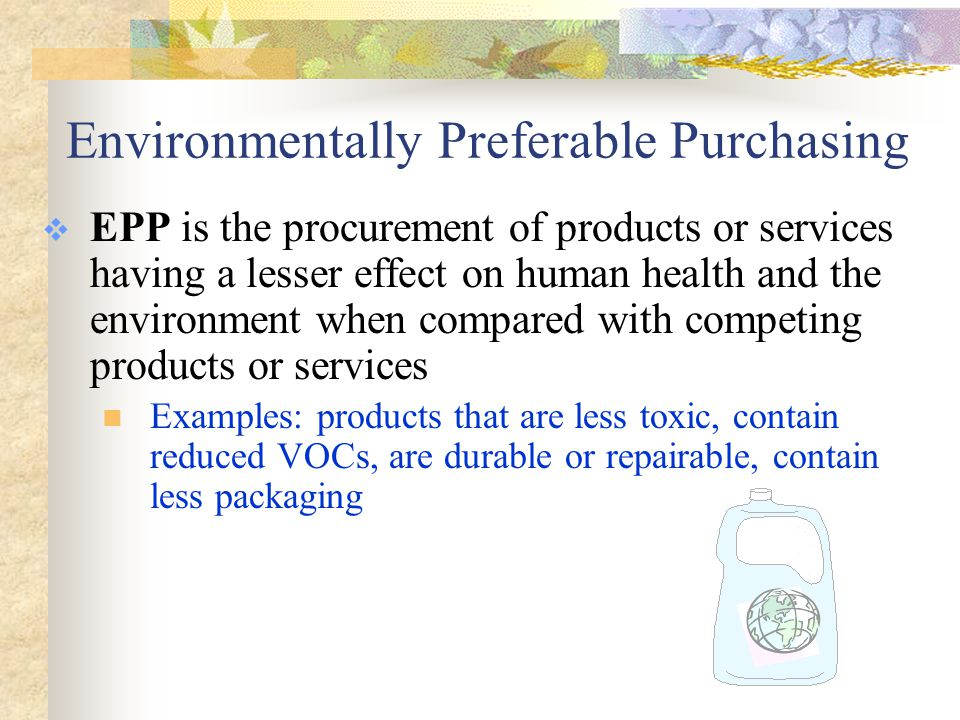 Environmentally Preferable Purchasing  EPP is the procurement of products or services having a lesser effect on human health and the environment when compared with competing products or services Examples: products that are less toxic, contain reduced VOCs, are durable or repairable, contain less packaging