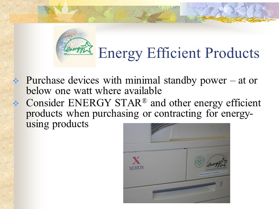 Energy Efficient Products  Purchase devices with minimal standby power – at or below one watt where available  Consider ENERGY STAR ® and other energy efficient products when purchasing or contracting for energy- using products