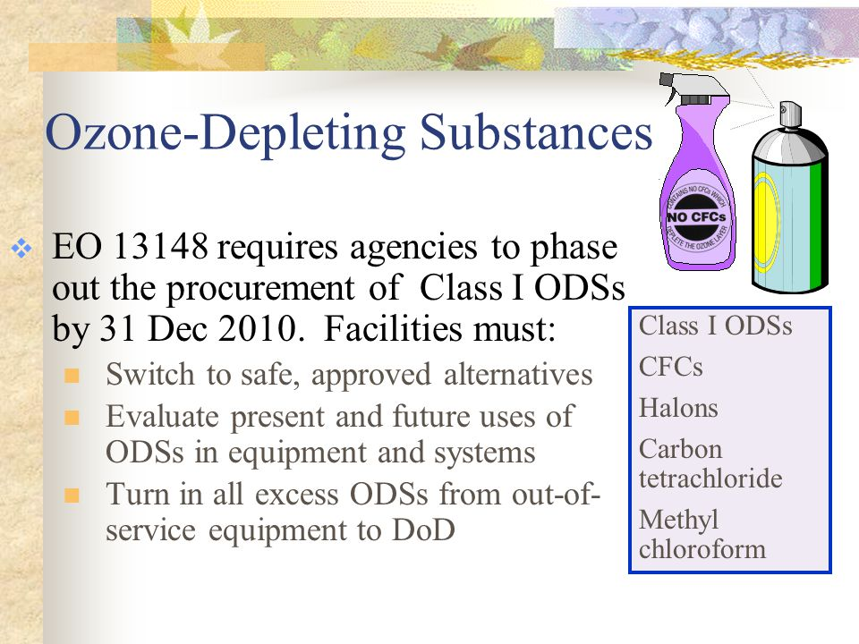 Ozone-Depleting Substances  EO 13148 requires agencies to phase out the procurement of Class I ODSs by 31 Dec 2010.