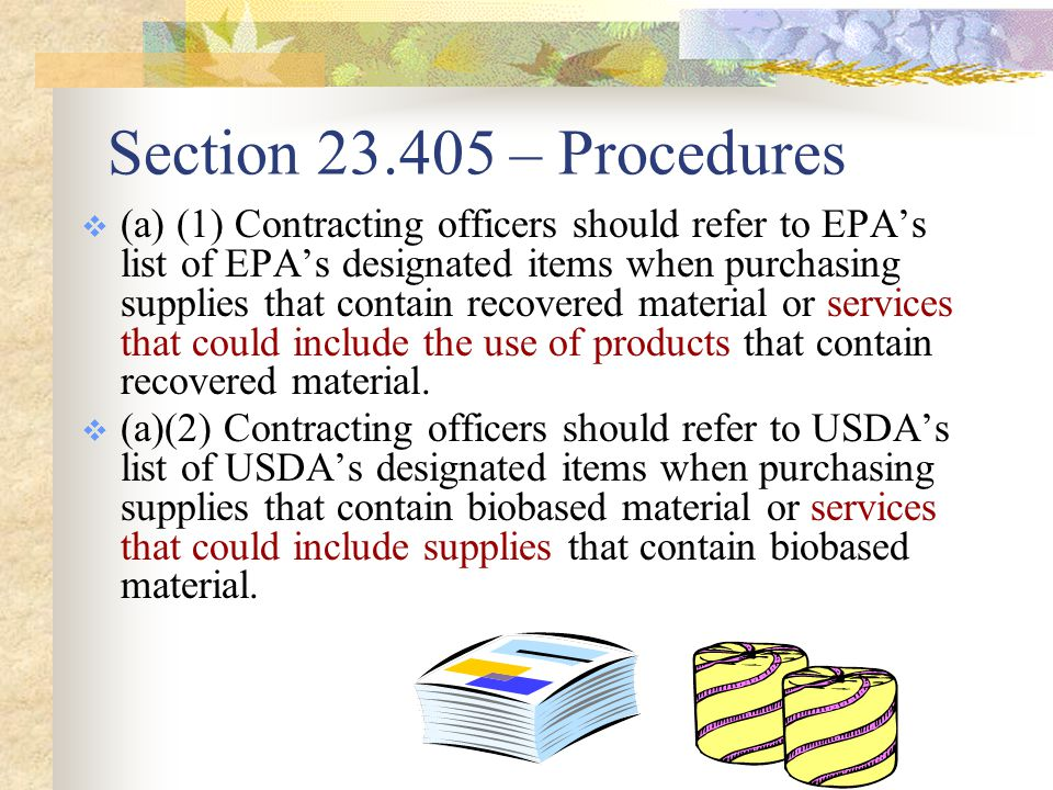 Section 23.405 – Procedures  (a) (1) Contracting officers should refer to EPA's list of EPA's designated items when purchasing supplies that contain recovered material or services that could include the use of products that contain recovered material.
