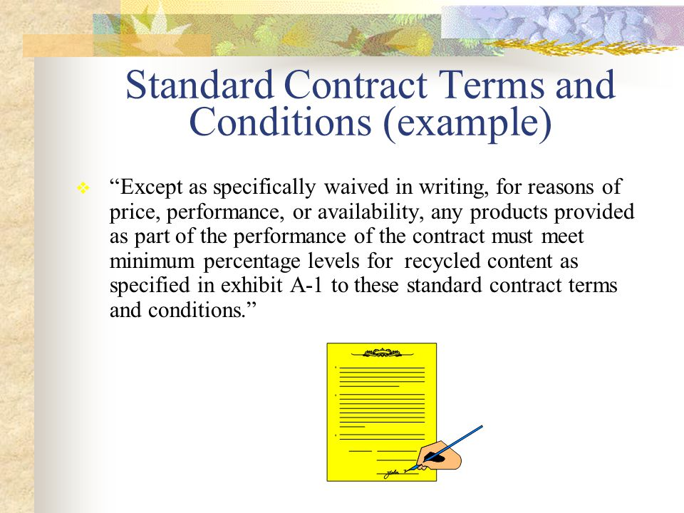 Standard Contract Terms and Conditions (example)  Except as specifically waived in writing, for reasons of price, performance, or availability, any products provided as part of the performance of the contract must meet minimum percentage levels for recycled content as specified in exhibit A-1 to these standard contract terms and conditions.