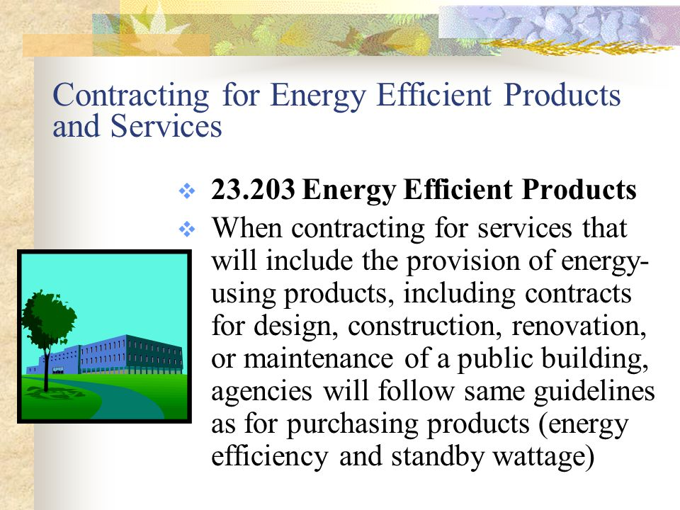 Contracting for Energy Efficient Products and Services  23.203 Energy Efficient Products  When contracting for services that will include the provision of energy- using products, including contracts for design, construction, renovation, or maintenance of a public building, agencies will follow same guidelines as for purchasing products (energy efficiency and standby wattage)