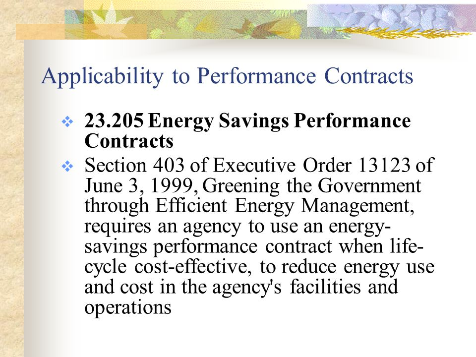 Applicability to Performance Contracts  23.205 Energy Savings Performance Contracts  Section 403 of Executive Order 13123 of June 3, 1999, Greening the Government through Efficient Energy Management, requires an agency to use an energy- savings performance contract when life- cycle cost-effective, to reduce energy use and cost in the agency s facilities and operations